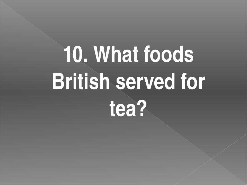 10. What foods British served for tea?