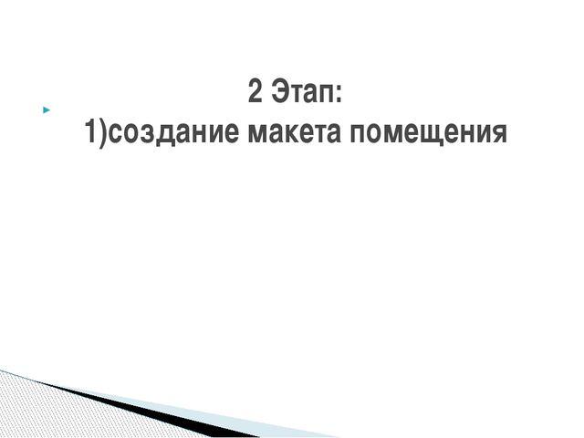 2 Этап: 1)создание макета помещения