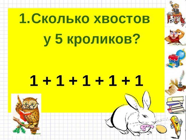 Сколько хвостов у 5 кроликов? 1 + 1 + 1 + 1 + 1