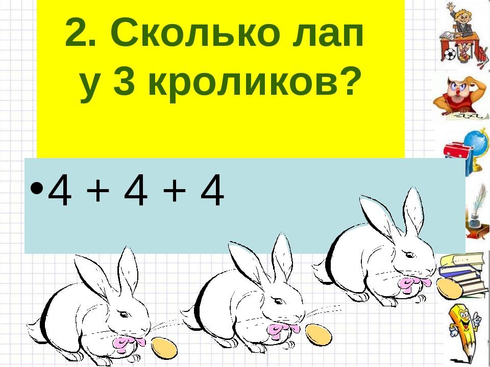 2. Сколько лап у 3 кроликов? 4 + 4 + 4
