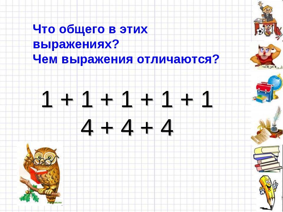 1 + 1 + 1 + 1 + 1 4 + 4 + 4 Что общего в этих выражениях? Чем выражения отлич...