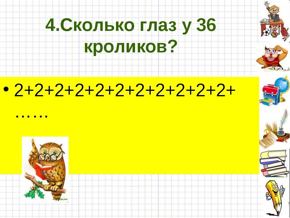 4.Сколько глаз у 36 кроликов? 2+2+2+2+2+2+2+2+2+2+2+……