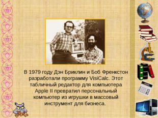 В 1979 году Дэн Бриклин и Боб Френкстон разработали программу VisiCalc. Этот