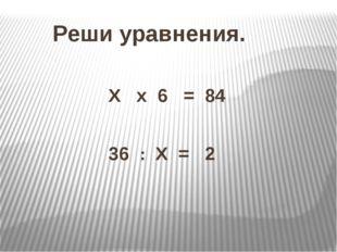 Реши уравнения. Х х 6 = 84 36 : Х = 2