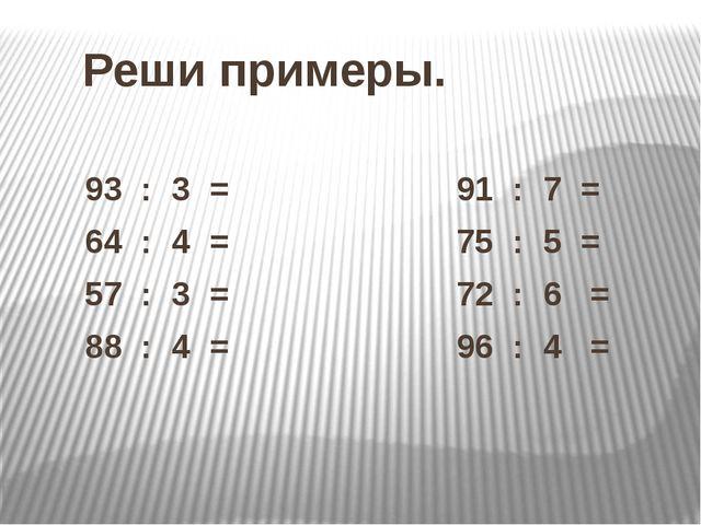 Реши примеры. 93 : 3 = 91 : 7 = 64 : 4 = 75 : 5 = 57 : 3 = 72 : 6 = 88 : 4 =...
