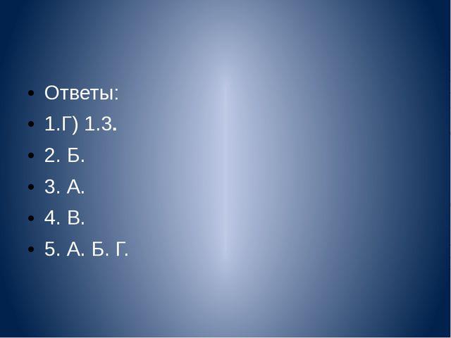 Ответы: 1.Г) 1.3. 2. Б. 3. А. 4. В. 5. А. Б. Г.