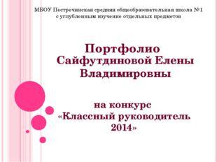 Портфолио на конкурс «Классный руководитель 2014» Сайфутдиновой Елены Владими