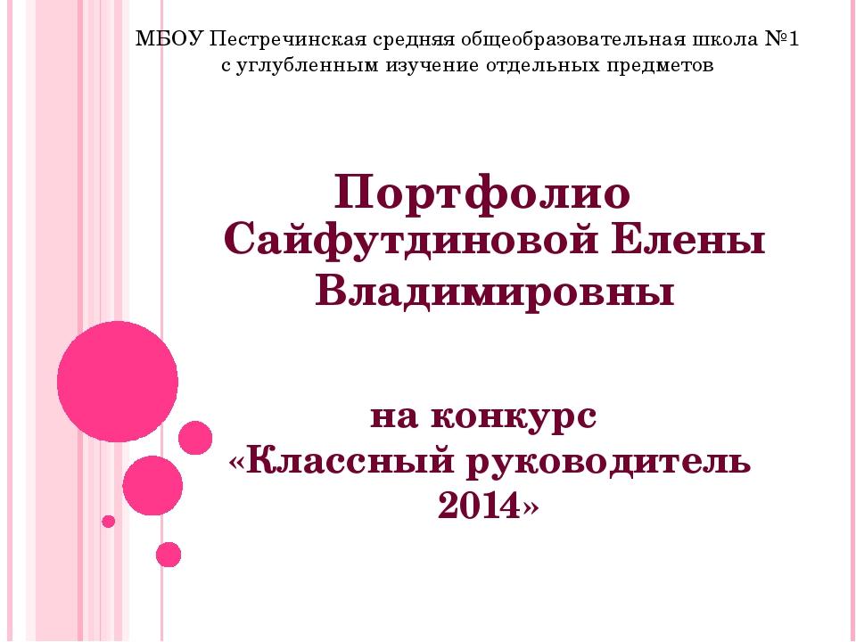 Портфолио на конкурс «Классный руководитель 2014» Сайфутдиновой Елены Владими...
