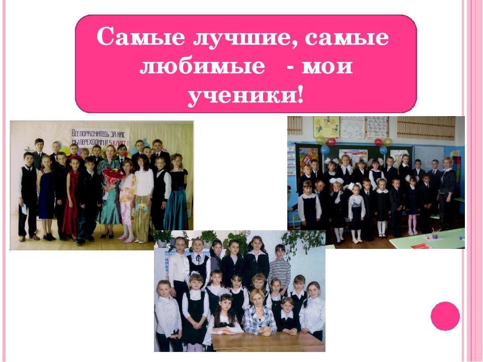 Самые лучшие, самые любимые - мои ученики!