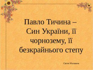 Павло Тичина – Син України, її чорнозему, її безкрайнього степу Євген Маланюк