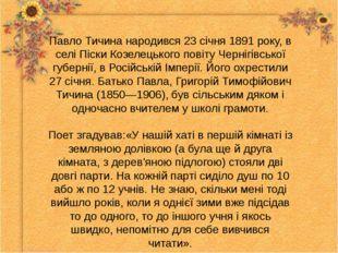 Павло Тичина народився 23 січня 1891 року, в селі Піски Козелецького повіту Ч