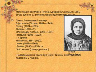 Мати Марія Василівна Тичина (уроджена Савицька; 1861—1915) була на 11 років м