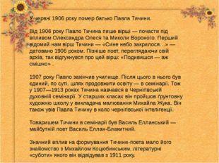 У червні 1906 року помер батько Павла Тичини. Від 1906 року Павло Тичина пише