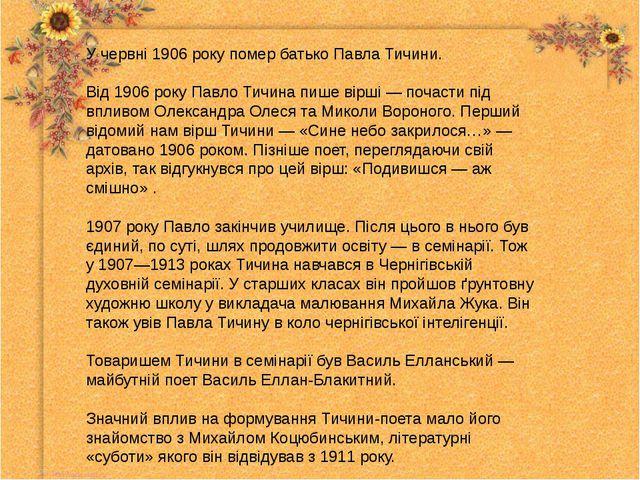 У червні 1906 року помер батько Павла Тичини. Від 1906 року Павло Тичина пише...