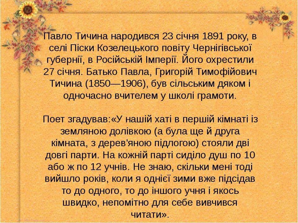 Павло Тичина народився 23 січня 1891 року, в селі Піски Козелецького повіту Ч...