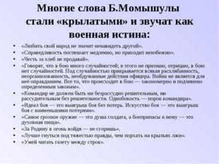 Многие слова Б.Момышулы стали «крылатыми» и звучат как военная истина: «Любит