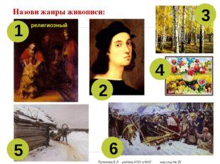 Назови жанры живописи: 1 2 3 4 5 6 религиозный Путилова Е.Л. учитель ИЗО и МХ