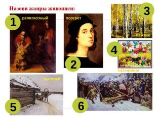 Назови жанры живописи: 1 2 3 4 5 6 религиозный портрет пейзаж натюрморт бытовой