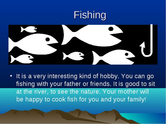 Fishing It is a very interesting kind of hobby. You can go fishing with your...