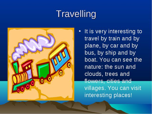 Travelling It is very interesting to travel by train and by plane, by car and...