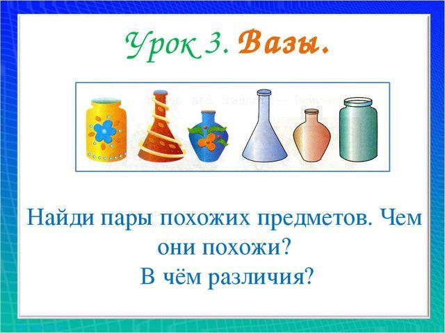 Урок 3. Вазы. Найди пары похожих предметов. Чем они похожи? В чём различия?