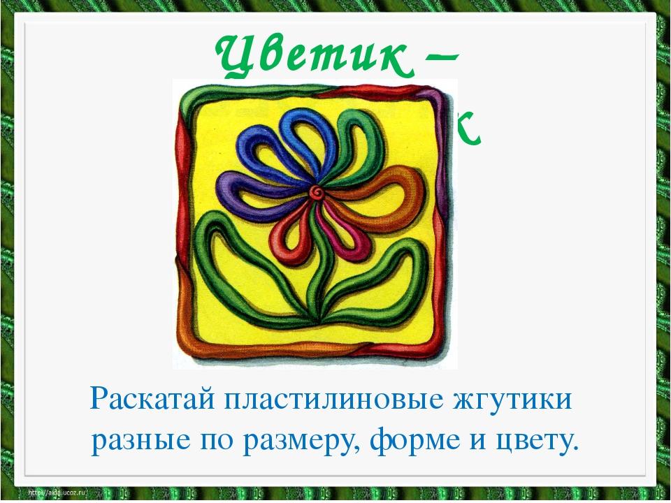 Цветик – семицветик Раскатай пластилиновые жгутики разные по размеру, форме и...