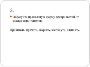 3. Образуйте правильную форму деепричастий от следующих глаголов: Прочитать,