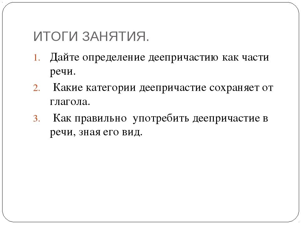 ИТОГИ ЗАНЯТИЯ. Дайте определение деепричастию как части речи. Какие категории...