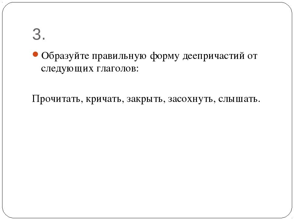 3. Образуйте правильную форму деепричастий от следующих глаголов: Прочитать,...
