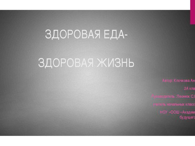 ЗДОРОВАЯ ЕДА- ЗДОРОВАЯ ЖИЗНЬ Автор: Клочкова Анна 2А класс Руководитель :Лео...
