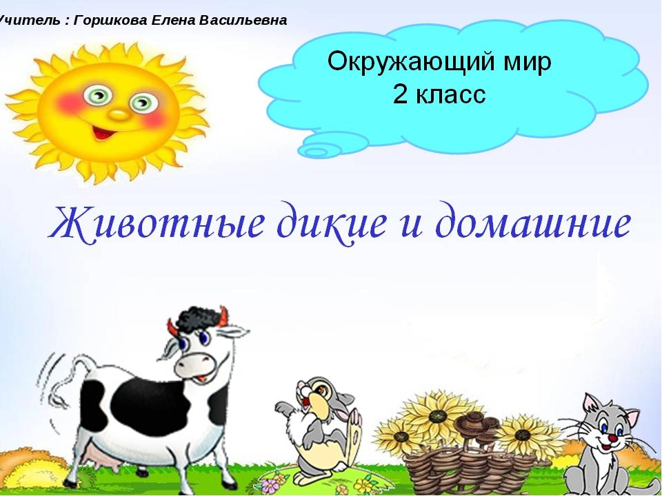Животные дикие и домашние Окружающий мир 2 класс Учитель : Горшкова Елена Вас...
