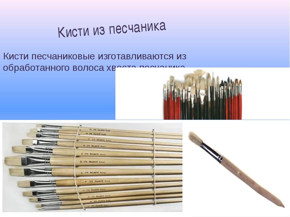 Кисти песчаниковые изготавливаются из обработанного волоса хвоста песчаника....
