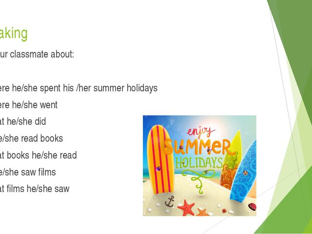 Speaking Ask your classmate about: where he/she spent his /her summer holiday...