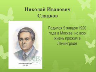 Николай Иванович Сладков Родился 5 января 1920 года в Москве, но всю жизнь пр