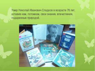 Умер Николай Иванович Сладков в возрасте 76 лет, оставив нам, потомкам, свои