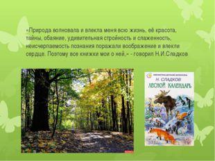 «Природа волновала и влекла меня всю жизнь, её красота, тайны, обаяние, удиви