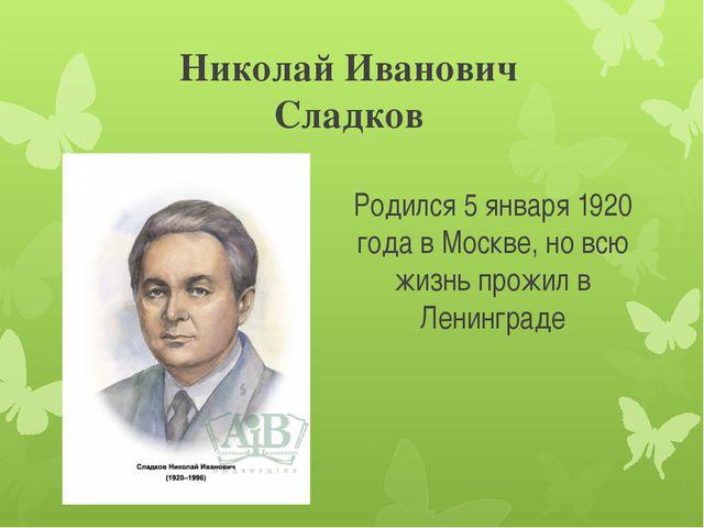 Николай Иванович Сладков Родился 5 января 1920 года в Москве, но всю жизнь пр...
