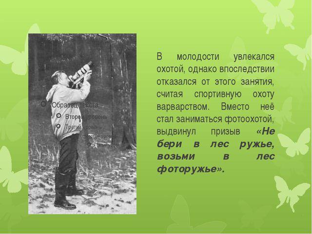 В молодости увлекался охотой, однако впоследствии отказался от этого занятия,...