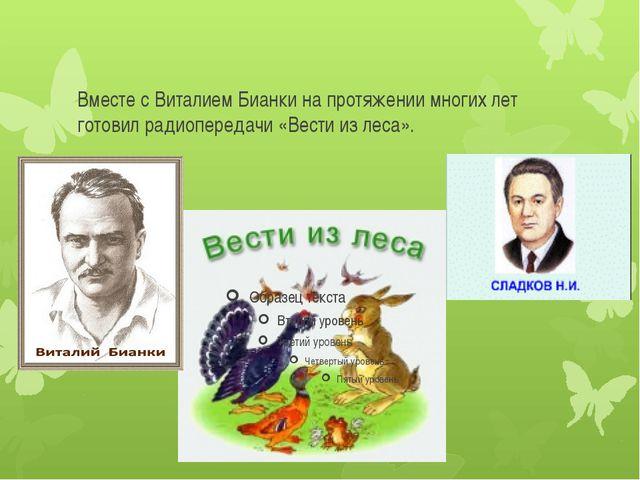 Вместе с Виталием Бианки на протяжении многих лет готовил радиопередачи «Вест...