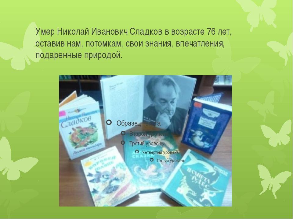 Умер Николай Иванович Сладков в возрасте 76 лет, оставив нам, потомкам, свои...
