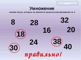 8 18 28 24 16 32 38 20 30 40 правильно! Умножение назови числа, которые не я