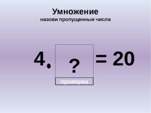 ? Умножение назови пропущенные числа 4 = 20 проверка