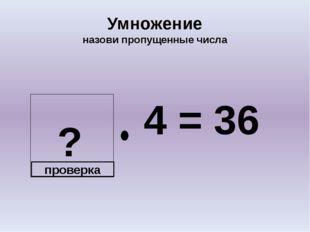 ? Умножение назови пропущенные числа 4 = 36 проверка