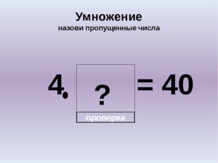 ? Умножение назови пропущенные числа 4 = 40 проверка