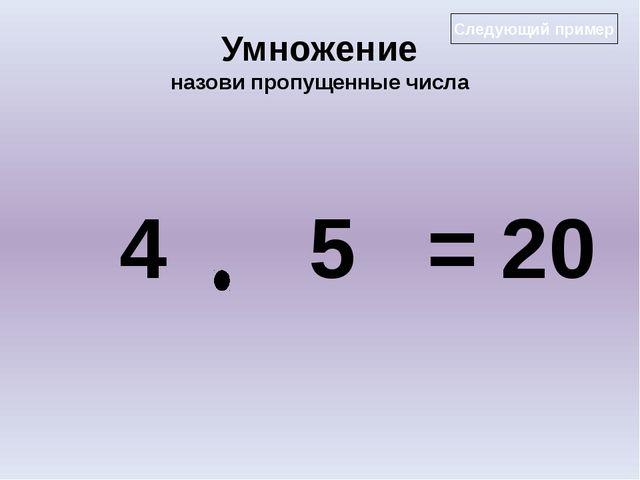 Умножение назови пропущенные числа 4 5 = 20 Следующий пример