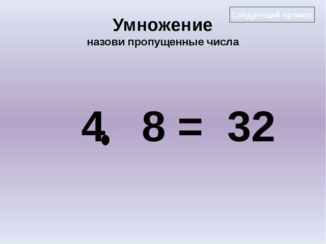 Умножение назови пропущенные числа 4 8 = 32 Следующий пример