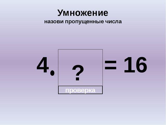 ? Умножение назови пропущенные числа 4 = 16 проверка