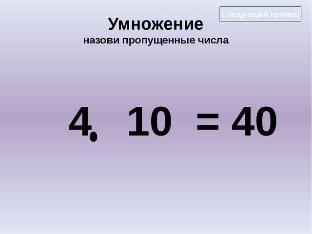 Умножение назови пропущенные числа 4 10 = 40 Следующий пример