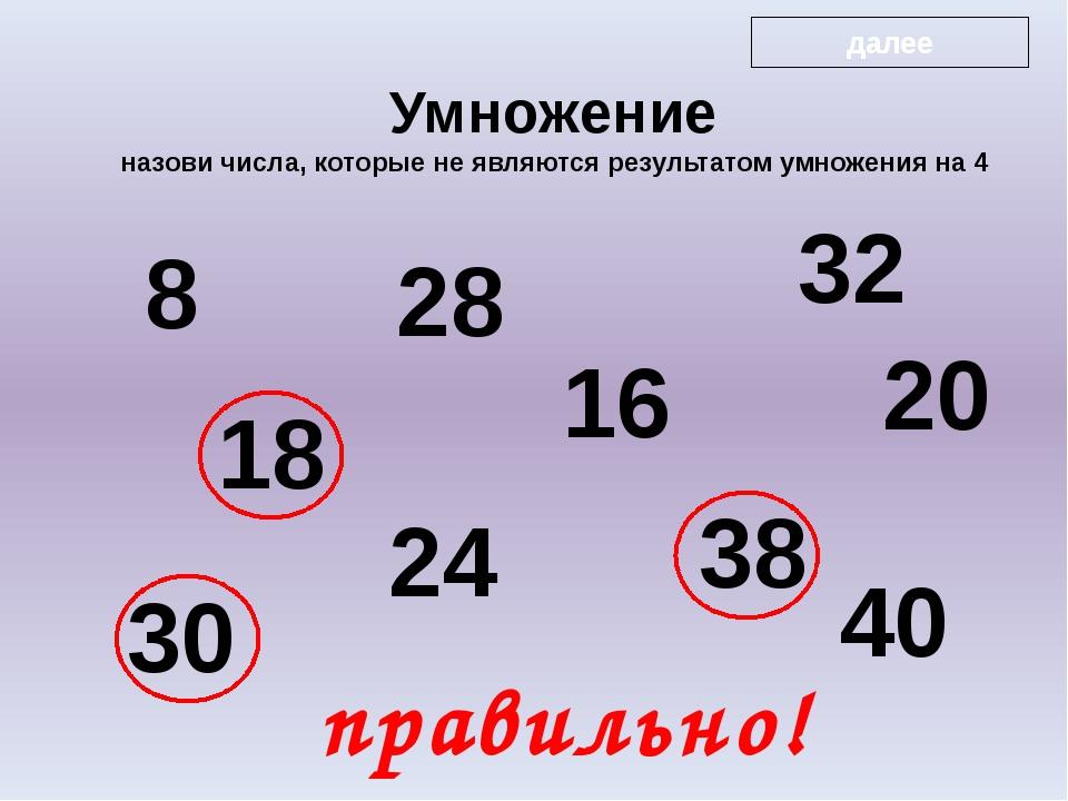 8 18 28 24 16 32 38 20 30 40 правильно! Умножение назови числа, которые не я...