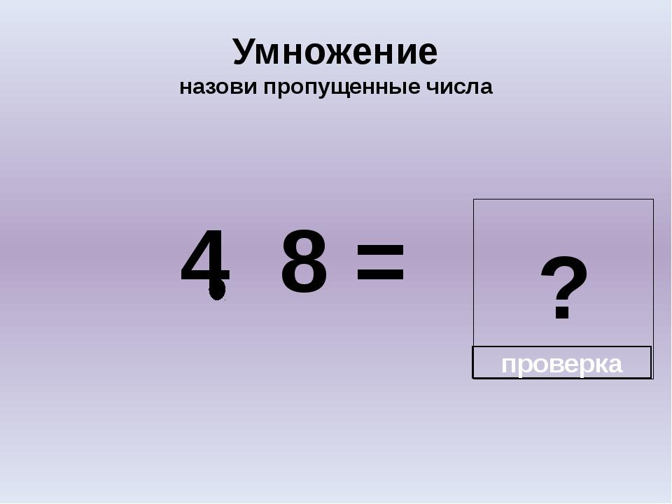 ? Умножение назови пропущенные числа 4 8 = проверка